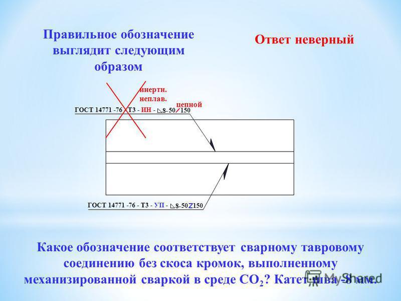 Какое из приведенных ниже обозначений соответствует сварному тавровому соединению без скоса кромок, выполненному механизированной сваркой в среде СО 2 ? Катет шва -8 мм. ГОСТ 14771 -76 - Н3 - УП - 8- 50 100 ГОСТ 14771 -76 - Т3 - ИН - 8- 50 150 ГОСТ 1