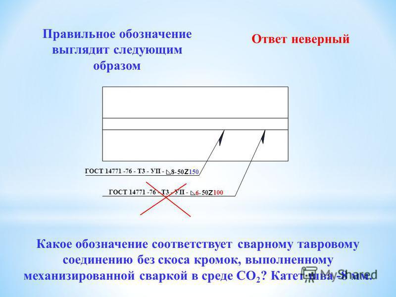 ГОСТ 14771 -76 - Т3 - УП - 8- 50 150 ГОСТ 14771 -76 - У3 - УП - 8- 50 100 Правильное обозначение выглядит следующим образом Какое обозначение соответствует сварному тавровому соединению без скоса кромок, выполненному механизированной сваркой в среде