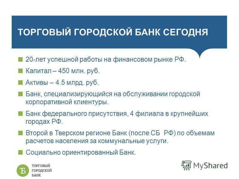 ТОРГОВЫЙ ГОРОДСКОЙ БАНК СЕГОДНЯ 20-лет успешной работы на финансовом рынке РФ. Капитал – 450 млн. руб. Активы – 4.5 млрд. руб. Банк, специализирующийся на обслуживании городской корпоративной клиентуры. Банк федерального присутствия, 4 филиала в круп