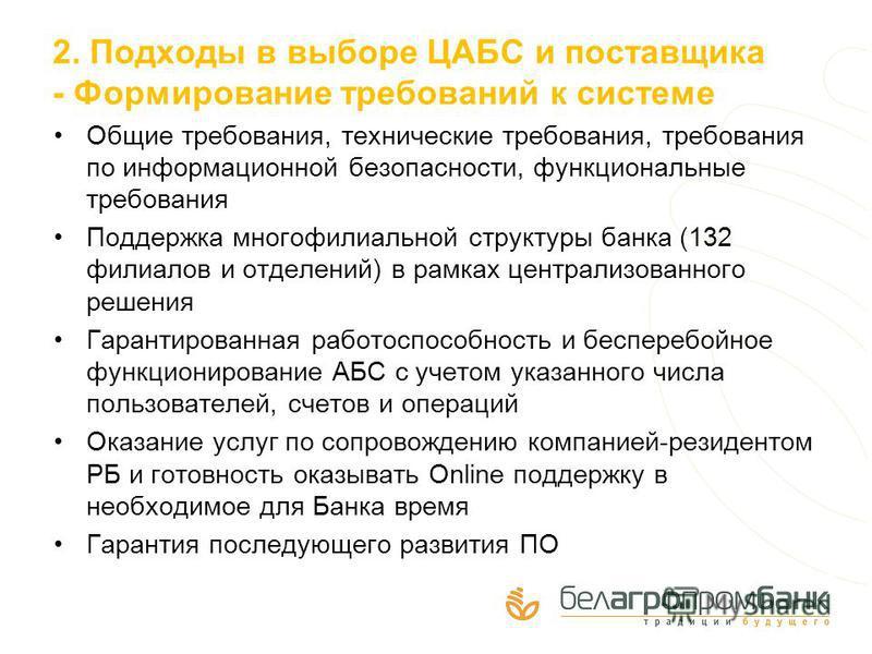 2. Подходы в выборе ЦАБС и поставщика - Формирование требований к системе Общие требования, технические требования, требования по информационной безопасности, функциональные требования Поддержка многофилиальной структуры банка (132 филиалов и отделен