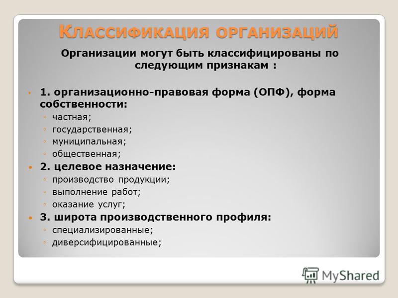 Организации могут быть классифицированы по следующим признакам : 1. организационно-правовая форма (ОПФ), форма собственности: частная; государственная; муниципальная; общественная; 2. целевое назначение: производство продукции; выполнение работ; оказ