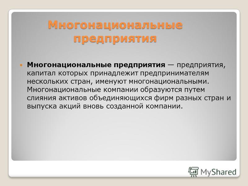 Многонациональные предприятия Многонациональные предприятия предприятия, капитал которых принадлежит предпринимателям нескольких стран, именуют многонациональными. Многонациональные компании образуются путем слияния активов объединяющихся фирм разных