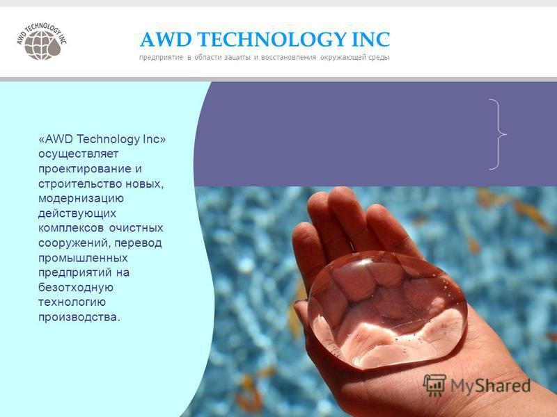 «AWD Technology inc» осуществляет проектирование и строительство новых, модернизацию действующих комплексов очистных сооружений, перевод промышленных предприятий на безотходную технологию производства. «AWD Technology Inc» осуществляет проектирование