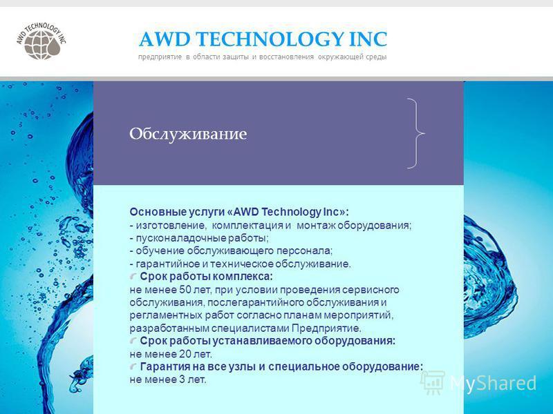 Обслуживание Основные услуги «AWD Technology Inc»: - изготовление, комплектация и монтаж оборудования; - пусконаладочные работы; - обучение обслуживающего персонала; - гарантийное и техническое обслуживание. Срок работы комплекса: не менее 50 лет, пр