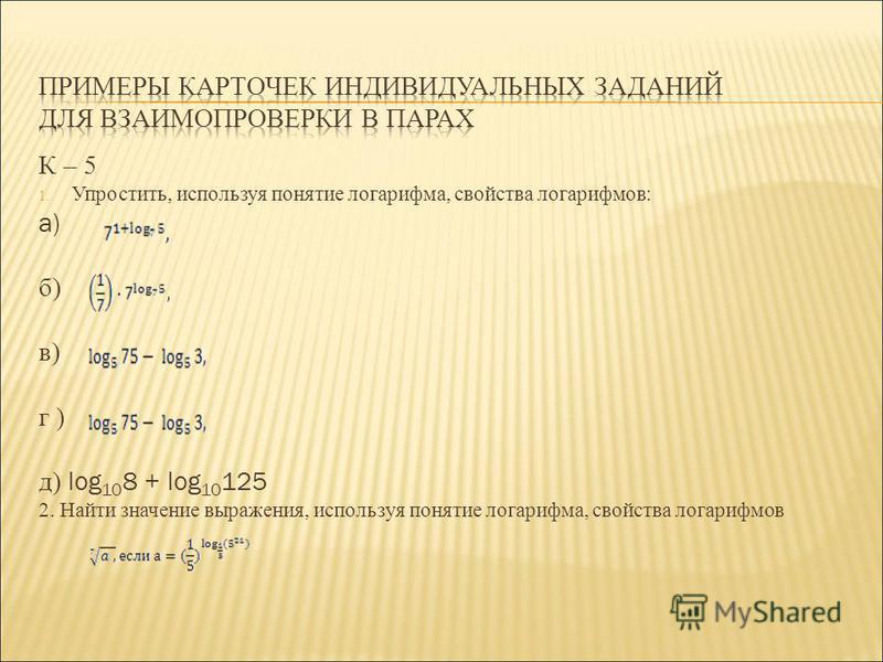 К – 5 1. Упростить, используя понятие логарифма, свойства логарифмов: а) б) в) г ) д) log 10 8 + log 10 125 2. Найти значение выражения, используя понятие логарифма, свойства логарифмов