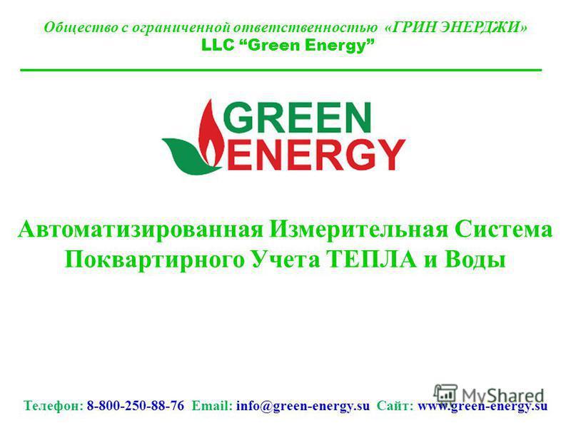 Общество с ограниченной ответственностью «ГРИН ЭНЕРДЖИ» LLC Green Energy Автоматизированная Измерительная Система Поквартирного Учета ТЕПЛА и Воды Телефон: 8-800-250-88-76 Email: info@green-energy.su Сайт: www.green-energy.su