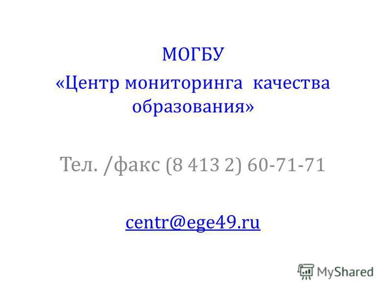 МОГБУ «Центр мониторинга качества образования» Тел. /факс (8 413 2) 60-71-71 centr@ege49.ru
