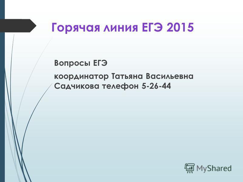 Горячая линия ЕГЭ 2015 Вопросы ЕГЭ координатор Татьяна Васильевна Садчикова телефон 5-26-44