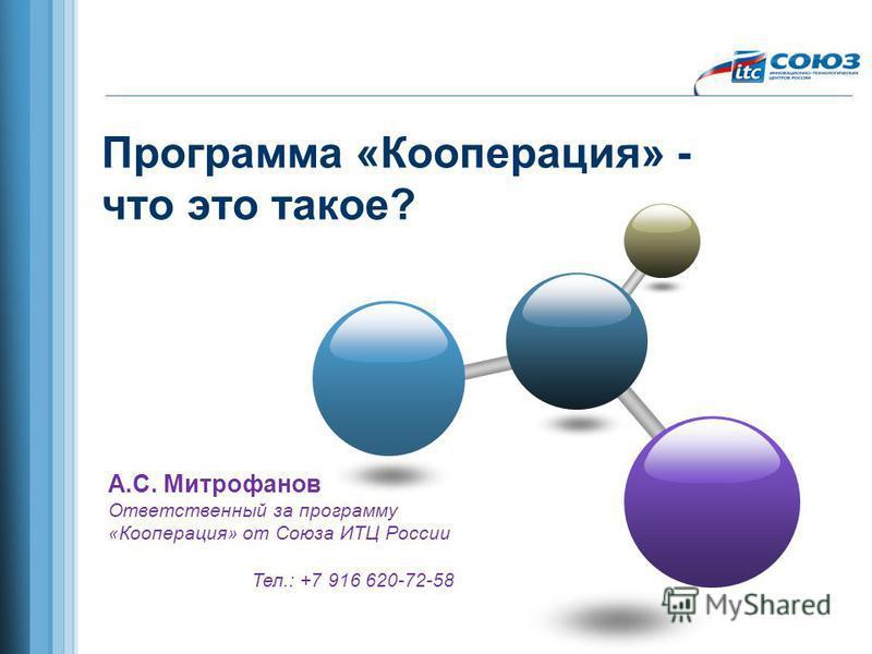 Программа «Кооперация» - что это такое? А.С. Митрофанов Ответственный за программу «Кооперация» от Союза ИТЦ России Тел.: +7 916 620-72-58