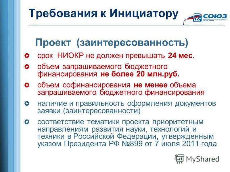 Требования к Инициатору Проект (заинтересованность) срок НИОКР не должен превышать 24 мес. объем запрашиваемого бюджетного финансирования не более 20 млн.руб. объем финансирования не менее объема запрашиваемого бюджетного финансирования наличие и пра