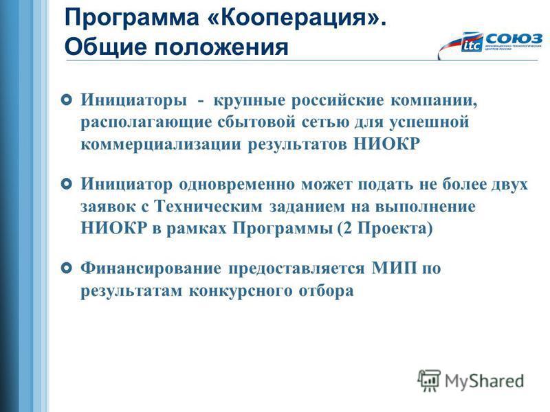 Программа «Кооперация». Общие положения Инициаторы - крупные российские компании, располагающие сбытовой сетью для успешной коммерциализации результатов НИОКР Инициатор одновременно может подать не более двух заявок с Техническим заданием на выполнен