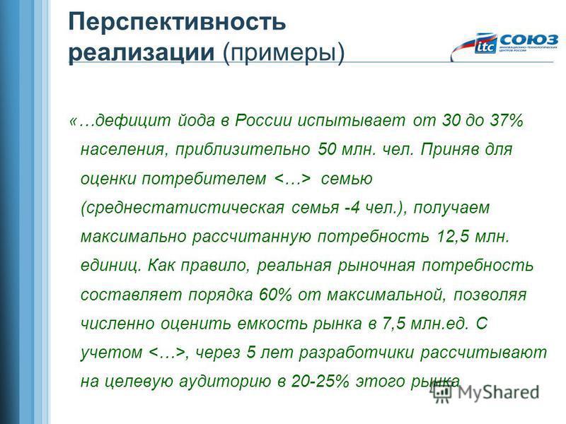 Перспективность реализации (примеры) «…дефицит йода в России испытывает от 30 до 37% населения, приблизительно 50 млн. чел. Приняв для оценки потребителем семью (среднестатистическая семья -4 чел.), получаем максимально рассчитанную потребность 12,5