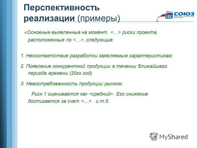 Перспективность реализации (примеры) «Основные выявленные на момент риски проекта, расположенные по, следующие: 1. Несоответствие разработки заявляемым характеристикам; 2. Появление конкурентной продукции в течении ближайшего периода времени (20 хх г