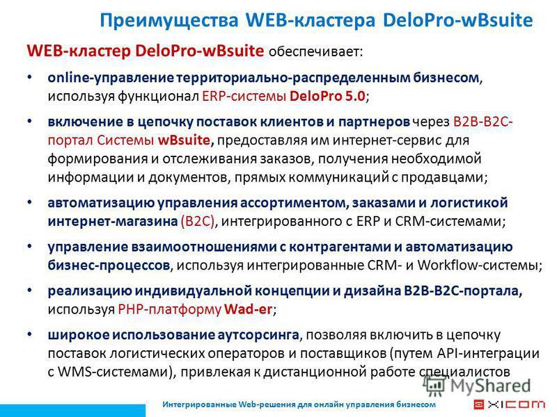Преимущества WEB-кластера DeloPro-wBsuite WEB-кластер DeloPro-wBsuite обеспечивает: online-управление территориально-распределенным бизнесом, используя функционал ERP-системы DeloPro 5.0; включение в цепочку поставок клиентов и партнеров через В2В-В2