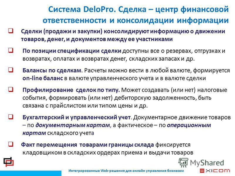 Интегрированные Web-решения для онлайн управления бизнесом Система DeloPro. Сделка – центр финансовой ответственности и консолидации информации Сделки (продажи и закупки) консолидируют информацию о движении товаров, денег, и документов между ее участ
