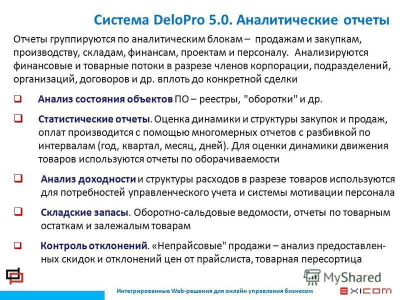 Интегрированные Web-решения для онлайн управления бизнесом Система DeloPro 5.0. Аналитические отчеты Отчеты группируются по аналитическим блокам – продажам и закупкам, производству, складам, финансам, проектам и персоналу. Анализируются финансовые и