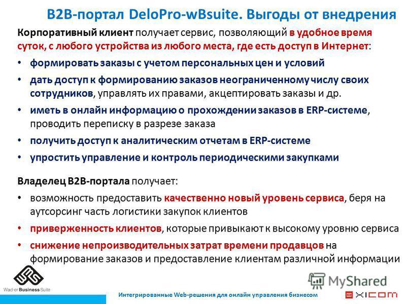 B2B-портал DeloPro-wBsuite. Выгоды от внедрения Корпоративный клиент получает сервис, позволяющий в удобное время суток, с любого устройства из любого места, где есть доступ в Интернет: формировать заказы с учетом персональных цен и условий дать дост