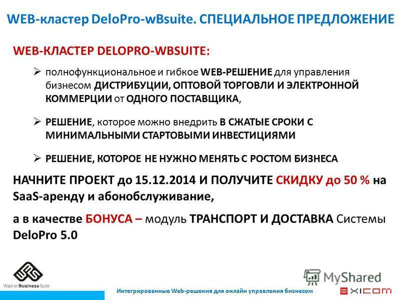 Интегрированные Web-решения для онлайн управления бизнесом WEB-кластер DeloPro-wBsuite. СПЕЦИАЛЬНОЕ ПРЕДЛОЖЕНИЕ WEB-КЛАСТЕР DELOPRO-WBSUITE: полнофункциональное и гибкое WEB-РЕШЕНИЕ для управления бизнесом ДИСТРИБУЦИИ, ОПТОВОЙ ТОРГОВЛИ И ЭЛЕКТРОННОЙ