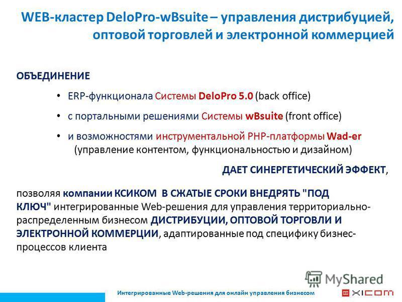 WEB-кластер DeloPro-wBsuite – управления дистрибуцией, оптовой торговлей и электронной коммерцией ОБЪЕДИНЕНИЕ ERP-функционала Системы DeloPro 5.0 (back office) с портальными решениями Системы wBsuite (front office) и возможностями инструментальной PH