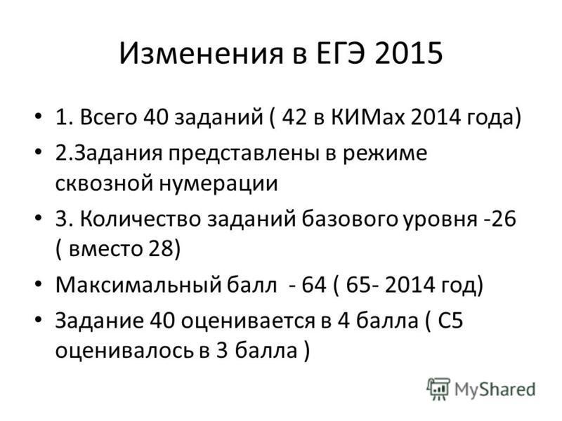 Изменения в ЕГЭ 2015 1. Всего 40 заданий ( 42 в КИМах 2014 года) 2. Задания представлены в режиме сквозной нумерации 3. Количество заданий базового уровня -26 ( вместо 28) Максимальный балл - 64 ( 65- 2014 год) Задание 40 оценивается в 4 балла ( С5 о
