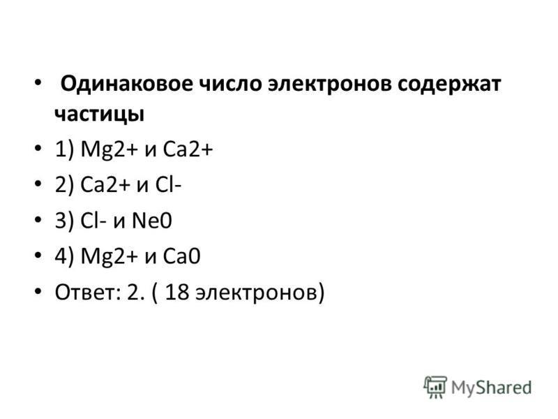 Одинаковое число электронов содержат частицы 1) Mg2+ и Ca2+ 2) Ca2+ и Cl- 3) Cl- и Ne0 4) Mg2+ и Ca0 Ответ: 2. ( 18 электронов)