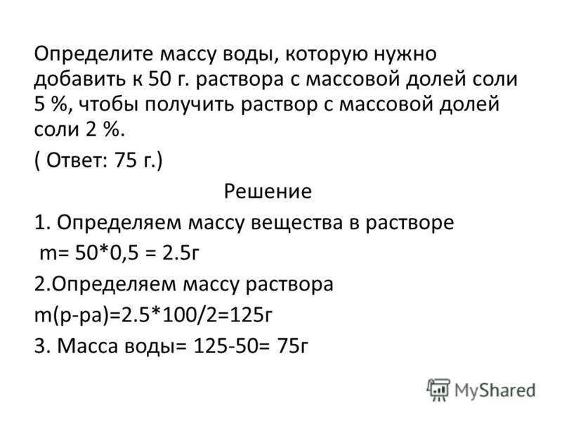 Определите массу воды, которую нужно добавить к 50 г. раствора с массовой долей соли 5 %, чтобы получить раствор с массовой долей соли 2 %. ( Ответ: 75 г.) Решение 1. Определяем массу вещества в растворе m= 50*0,5 = 2.5 г 2. Определяем массу раствора