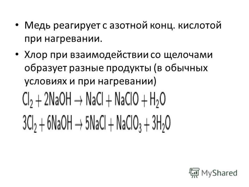 Медь реагирует с азотной конц. кислотой при нагревании. Хлор при взаимодействии со щелочами образует разные продукты (в обычных условиях и при нагревании)