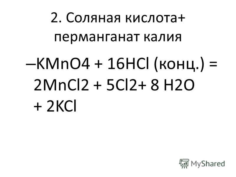2. Соляная кислота+ перманганат калия – KMnO4 + 16НCl (конц.) = 2MnCl2 + 5Cl2+ 8 H2O + 2KCl