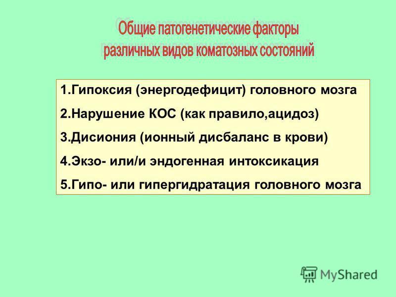 1. Гипоксия (энергодефицит) головного мозга 2. Нарушение КОС (как правило,ацидоз) 3. Дисиония (ионный дисбаланс в крови) 4.Экзо- или/и эндогенная интоксикация 5.Гипо- или гипергидратация головного мозга
