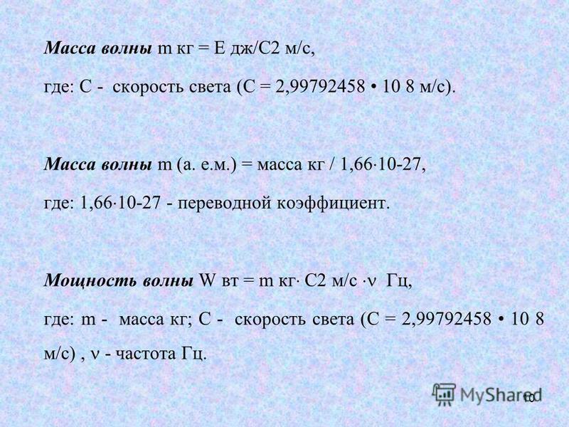 Масса волны m кг = E дж/C2 м/с, где: С - скорость света (С = 2,99792458 10 8 м/с). Масса волны m (а. е.м.) = масса кг / 1,66 10-27, где: 1,66 10-27 - переводной коэффициент. Мощность волны W вт = m кг C2 м/с Гц, где: m - масса кг; С - скорость света