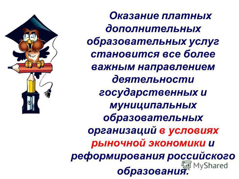 Оказание платных дополнительных образовательных услуг становится все более важным направлением деятельности государственных и муниципальных образовательных организаций в условиях рыночной экономики и реформирования российского образования.