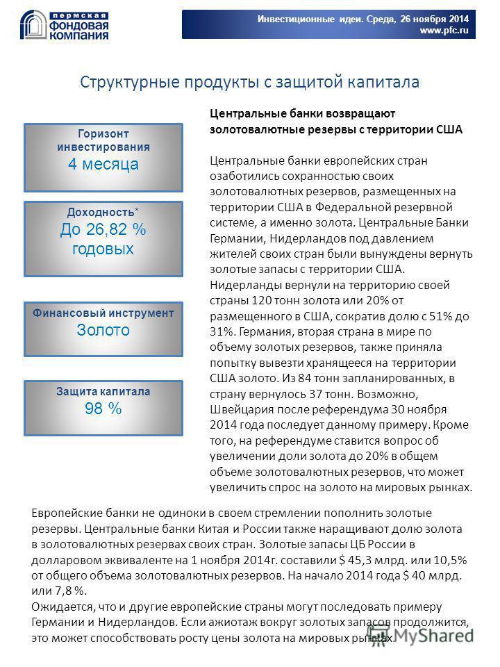 Инвестиционные идеи. Среда, 26 ноября 2014 www.pfc.ru Горизонт инвестирования 4 месяца Доходность* До 26,82 % годовых Финансовый инструмент Золото Защита капитала 98 % Структурные продукты с защитой капитала Центральные банки возвращают золотовалютны