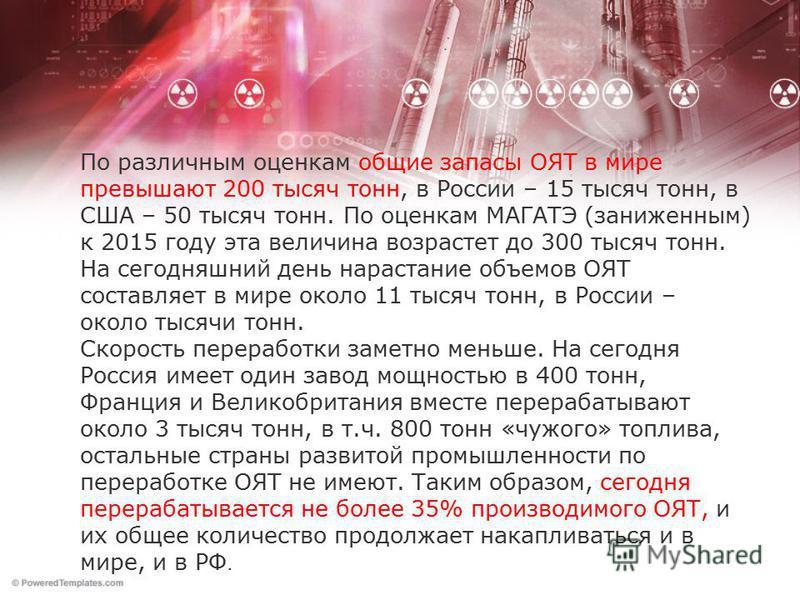 По различным оценкам общие запасы ОЯТ в мире превышают 200 тысяч тонн, в России – 15 тысяч тонн, в США – 50 тысяч тонн. По оценкам МАГАТЭ (заниженным) к 2015 году эта величина возрастет до 300 тысяч тонн. На сегодняшний день нарастание объемов ОЯТ со