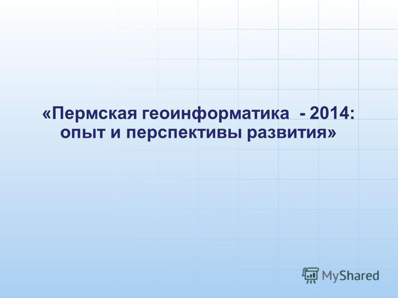 «Пермская геоинформатика - 2014: опыт и перспективы развития»