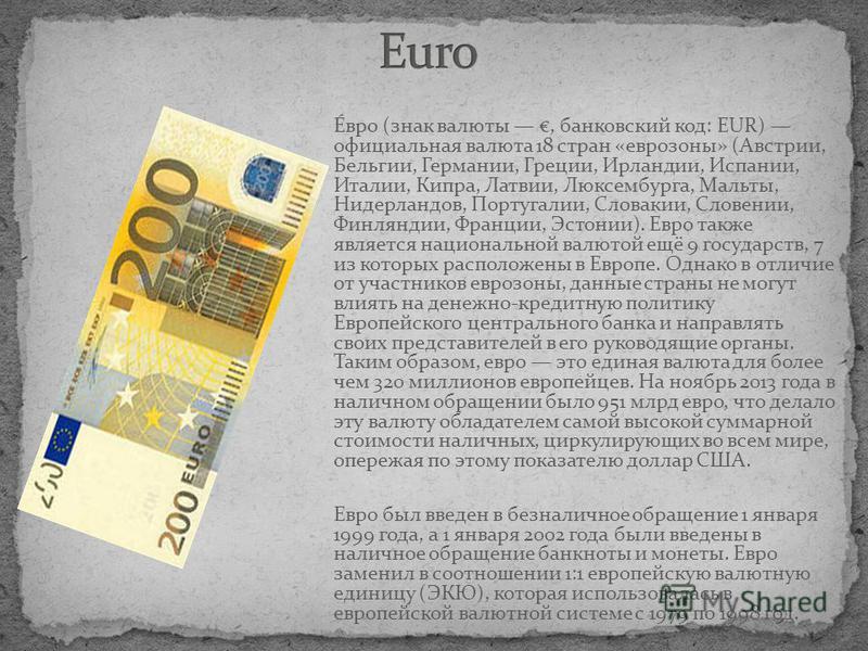 Е́евро (знак валюты, банковский код: EUR) официальная валюта 18 стран «ееврозоны» (Австрии, Бельгии, Германии, Греции, Ирландии, Испании, Италии, Кипра, Латвии, Люксембурга, Мальты, Нидерландов, Португалии, Словакии, Словении, Финляндии, Франции, Эст