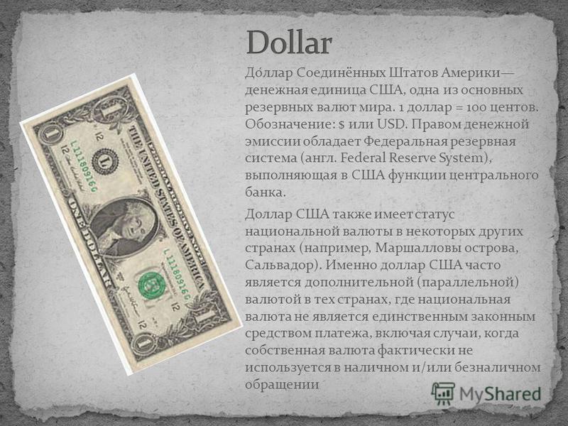 До́лар Соединённых Штатов Америки денежная единица США, одна из основных резервных валют мира. 1 долар = 100 центов. Обозначение: $ или USD. Правом денежной эмиссии обладает Федеральная резервная система (англ. Federal Reserve System), выполняющая в