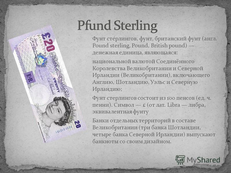 Фунт сте́рлингов, фунт, британский фунт (англ. Pound sterling, Pound, British pound) денежная единица, являющаяся: национальной валютой Соединённого Королевства Великобритании и Северной Ирландии (Великобритании), включающего Англию, Шотландию, Уэльс