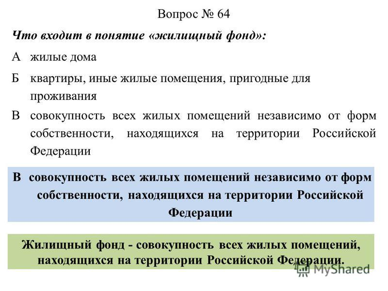 Вопрос 64 Что входит в понятие «жилищный фонд»: Ажилые дома Б квартиры, иные жилые помещения, пригодные для проживания Всовокупность всех жилых помещений независимо от форм собственности, находящихся на территории Российской Федерации В Жилищный фонд