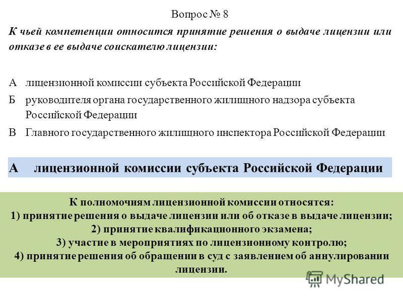 Вопрос 8 К чьей компетенции относится принятие решения о выдаче лицензии или отказе в ее выдаче соискателю лицензии: Алицензионной комиссии субъекта Российской Федерации Б руководителя органа государственного жилищного надзора субъекта Российской Фед