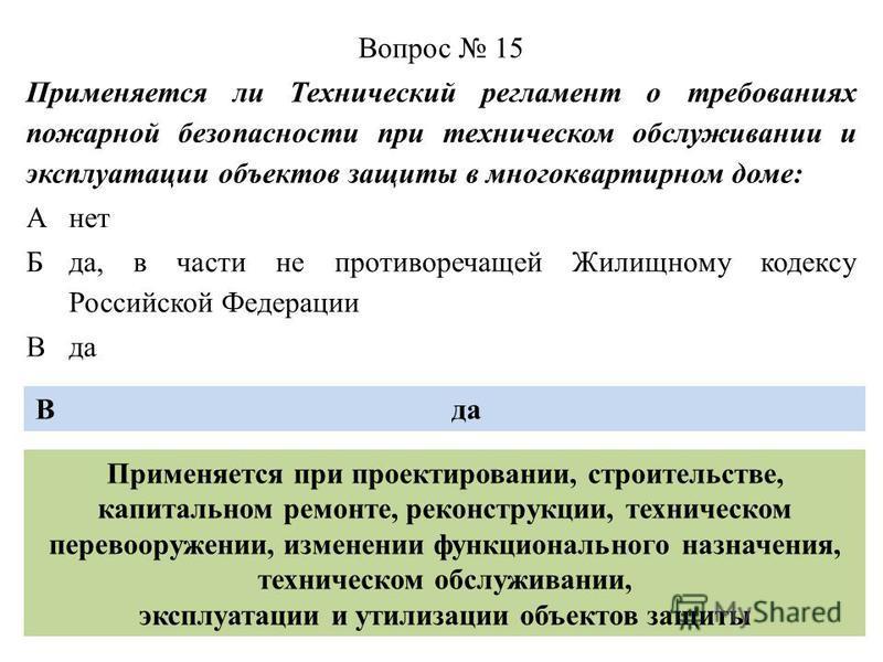 Вопрос 15 Применяется ли Технический регламент о требованиях пожарной безопасности при техническом обслуживании и эксплуатации объектов защиты в многоквартирном доме: Анет Б да, в части не противоречащей Жилищному кодексу Российской Федерации Вда В П