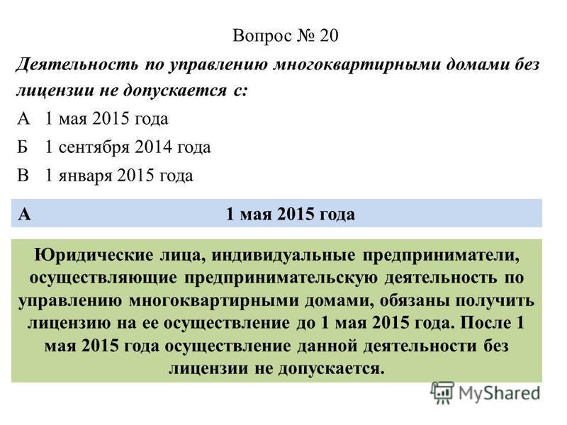 Вопрос 20 Деятельность по управлению многоквартирными домами без лицензии не допускается с: А1 мая 2015 года Б1 сентября 2014 года В1 января 2015 года А1 мая 2015 года Юридические лица, индивидуальные предприниматели, осуществляющие предпринимательск
