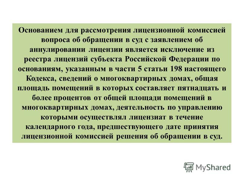 Основанием для рассмотрения лицензионной комиссией вопроса об обращении в суд с заявлением об аннулировании лицензии является исключение из реестра лицензий субъекта Российской Федерации по основаниям, указанным в части 5 статьи 198 настоящего Кодекс