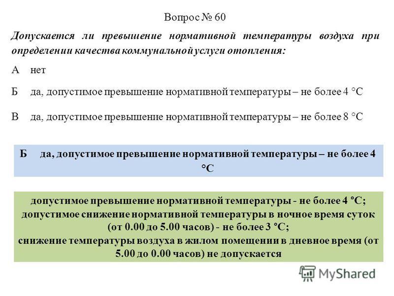 Вопрос 60 Допускается ли превышение нормативной температуры воздуха при определении качества коммунальной услуги отопления: Анет Бда, допустимое превышение нормативной температуры – не более 4 °C Вда, допустимое превышение нормативной температуры – н