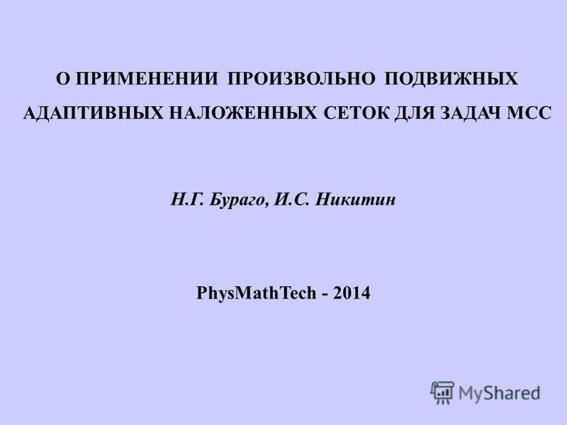 О ПРИМЕНЕНИИ ПРОИЗВОЛЬНО ПОДВИЖНЫХ АДАПТИВНЫХ НАЛОЖЕННЫХ СЕТОК ДЛЯ ЗАДАЧ МСС Н.Г. Бураго, И.С. Никитин PhysMathTech - 2014