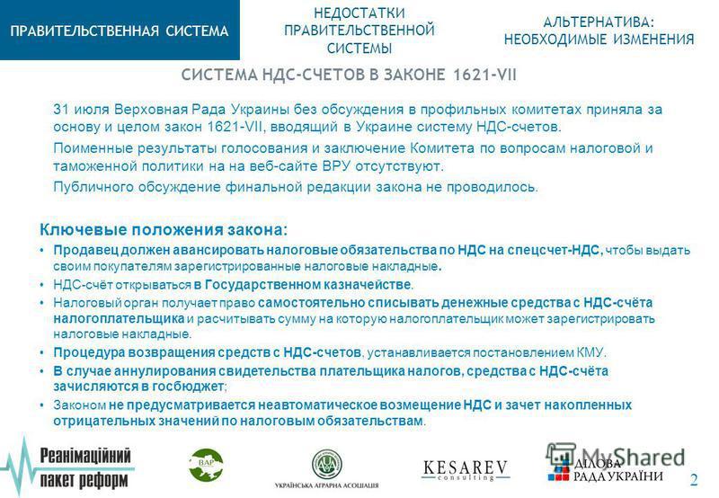 СИСТЕМА НДС-СЧЕТОВ В ЗАКОНЕ 1621-VII ПРАВИТЕЛЬСТВЕННАЯ СИСТЕМА НЕДОСТАТКИ ПРАВИТЕЛЬСТВЕННОЙ СИСТЕМЫ АЛЬТЕРНАТИВА: НЕОБХОДИМЫЕ ИЗМЕНЕНИЯ 2 31 июля Верховная Рада Украины без обсуждения в профильных комитетах приняла за основу и целом закон 1621-VII, в