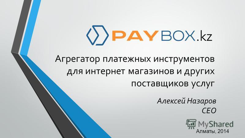 Агрегатор платежных инструментов для интернет магазинов и других поставщиков услуг Алматы, 2014 Алексей Назаров CEO