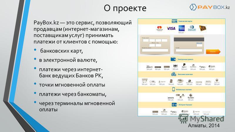 PayBox.kz это сервис, позволяющий продавцам (интернет-магазинам, поставщикам услуг) принимать платежи от клиентов с помощью: банковских карт, в электронной валюте, платежи через интернет- банк ведущих Банков РК, точки мгновенной оплаты платежи через