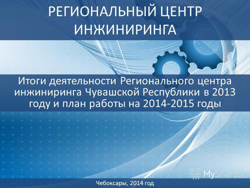 РЕГИОНАЛЬНЫЙ ЦЕНТР ИНЖИНИРИНГА Итоги деятельности Регионального центра инжиниринга Чувашской Республики в 2013 году и план работы на 2014-2015 годы Чебоксары, 2014 год