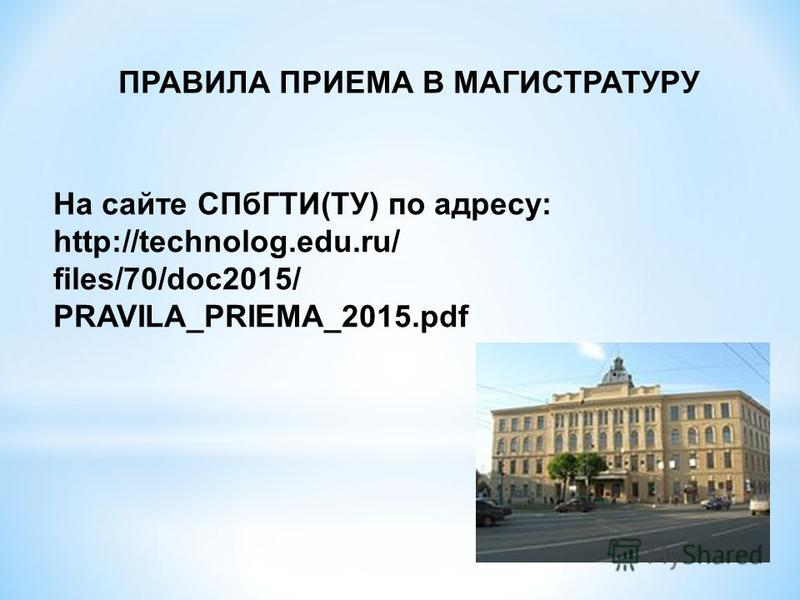 ПРАВИЛА ПРИЕМА В МАГИСТРАТУРУ На сайте СПбГТИ(ТУ) по адресу: http://technolog.edu.ru/ files/70/doc2015/ PRAVILA_PRIEMA_2015.pdf