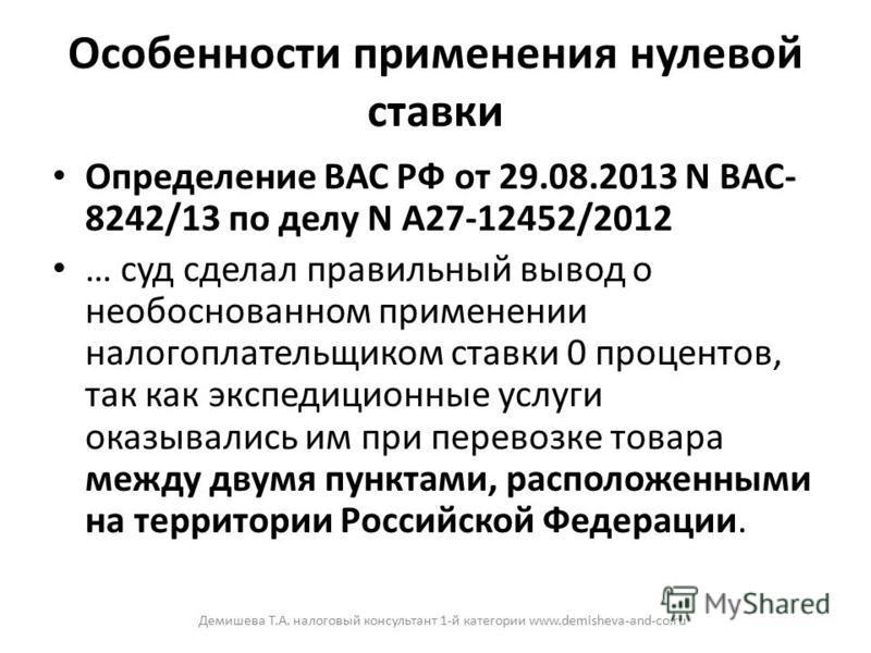Особенности применения нулевой ставки Определение ВАС РФ от 29.08.2013 N ВАС- 8242/13 по делу N А27-12452/2012 … суд сделал правильный вывод о необоснованном применении налогоплательщиком ставки 0 процентов, так как экспедиционные услуги оказывались